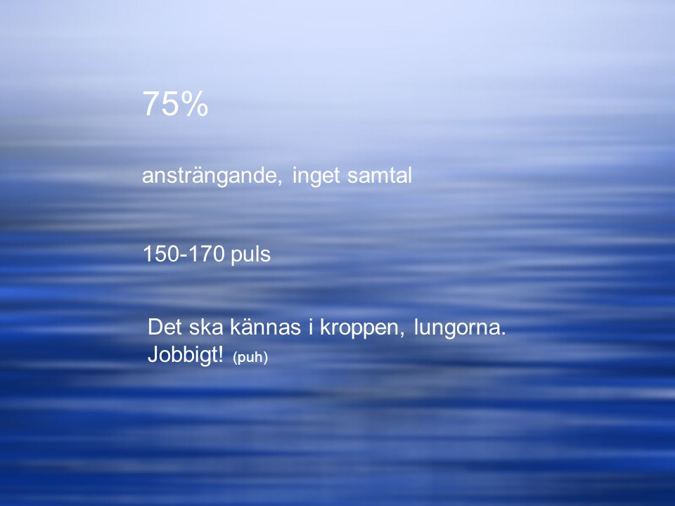 75% ansträngande, inget samtal 150-170 puls Det ska kännas i kroppen, lungorna. Jobbigt! (puh)