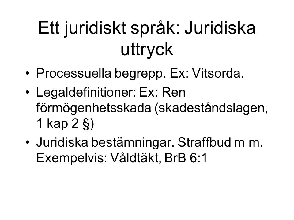 Ett juridiskt språk: Juridiska uttryck Processuella begrepp. Ex: Vitsorda. Legaldefinitioner: Ex: Ren förmögenhetsskada (skadeståndslagen, 1 kap 2 §)