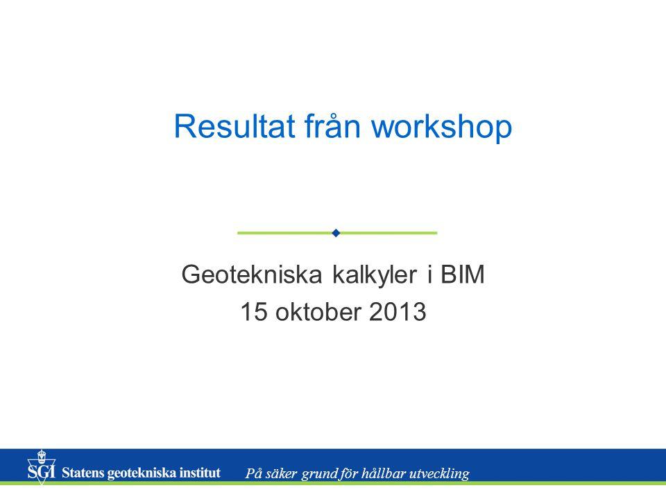 På säker grund för hållbar utveckling Resultat från workshop Geotekniska kalkyler i BIM 15 oktober 2013