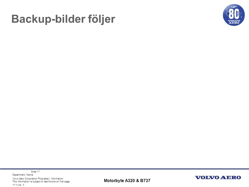Volvo Aero Corporation Proprietary Information. This information is subject to restrictions on first page. Department, Name 10110 Utg. 12 Slide 17 Bac