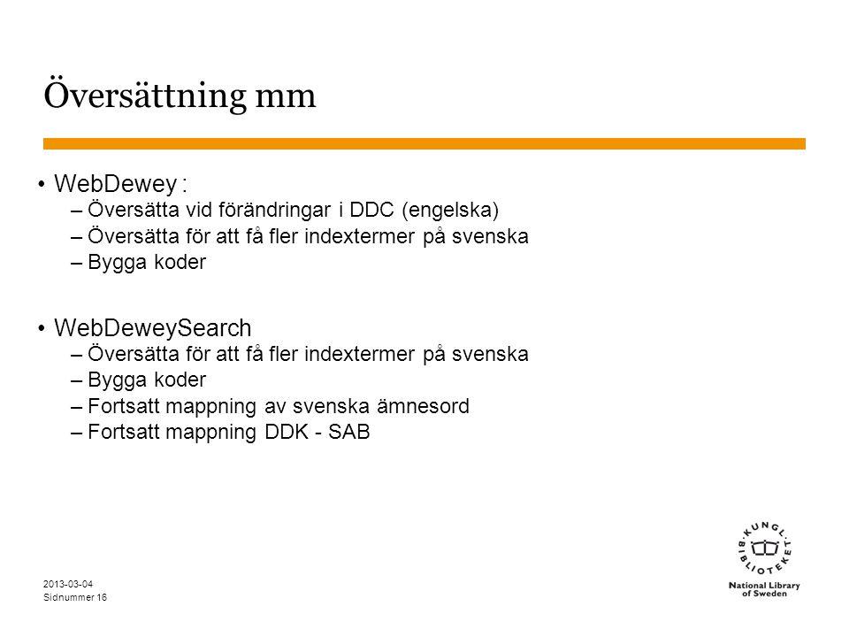Sidnummer 2013-03-04 16 Översättning mm WebDewey : –Översätta vid förändringar i DDC (engelska) –Översätta för att få fler indextermer på svenska –Bygga koder WebDeweySearch –Översätta för att få fler indextermer på svenska –Bygga koder –Fortsatt mappning av svenska ämnesord –Fortsatt mappning DDK - SAB
