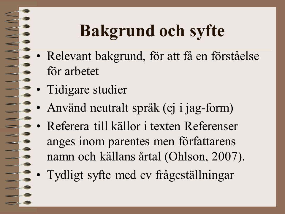 Bakgrund och syfte Relevant bakgrund, för att få en förståelse för arbetet Tidigare studier Använd neutralt språk (ej i jag-form) Referera till källor
