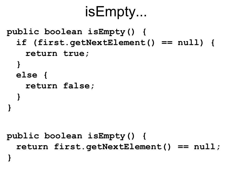 isEmpty... public boolean isEmpty() { if (first.getNextElement() == null) { return true; } else { return false; } } public boolean isEmpty() { return