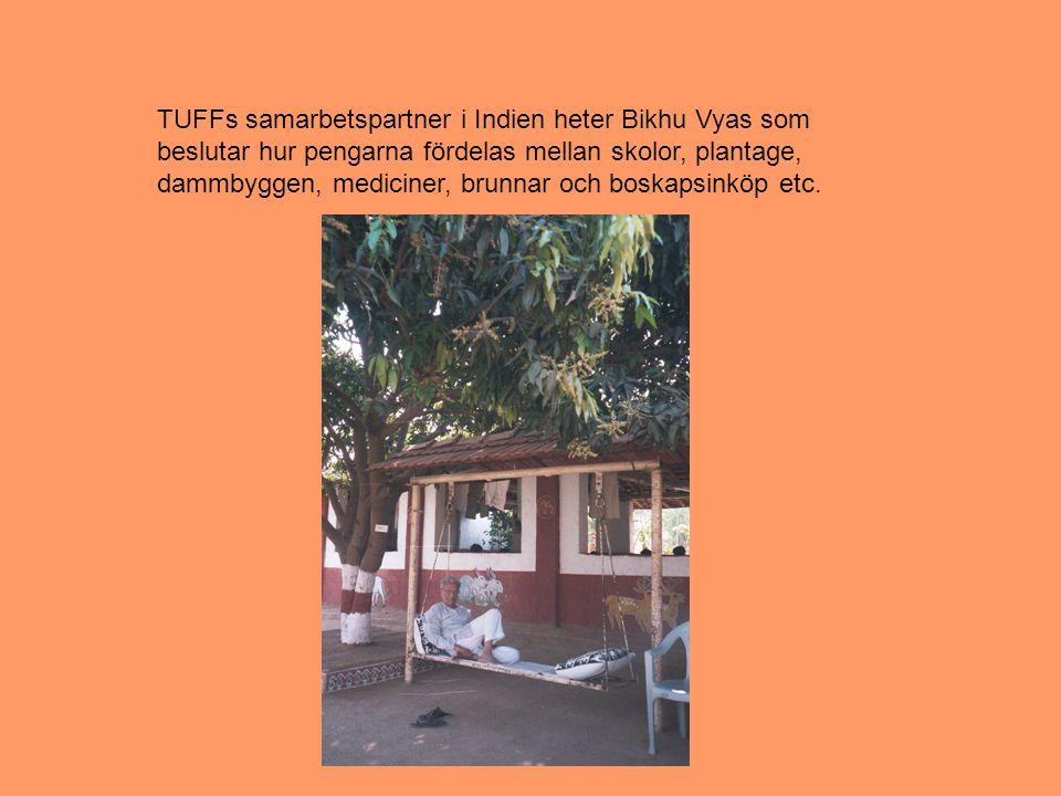 TUFFs samarbetspartner i Indien heter Bikhu Vyas som beslutar hur pengarna fördelas mellan skolor, plantage, dammbyggen, mediciner, brunnar och boskapsinköp etc.