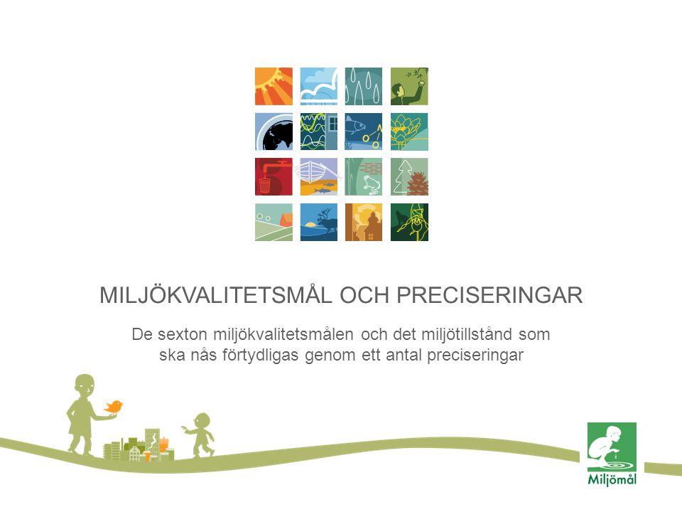 MILJÖKVALITETSMÅL OCH PRECISERINGAR De sexton miljökvalitetsmålen och det miljötillstånd som ska nås förtydligas genom ett antal preciseringar