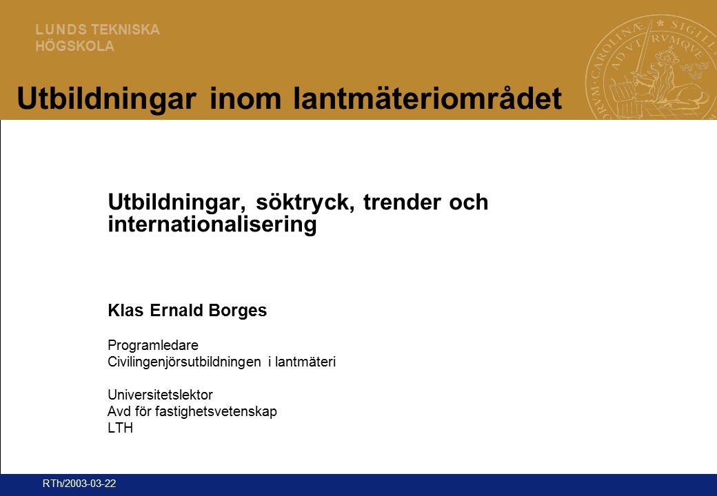 1 L U N D S TEKNISKA HÖGSKOLA RTh/2003-03-22 Utbildningar inom lantmäteriområdet Utbildningar, söktryck, trender och internationalisering Klas Ernald