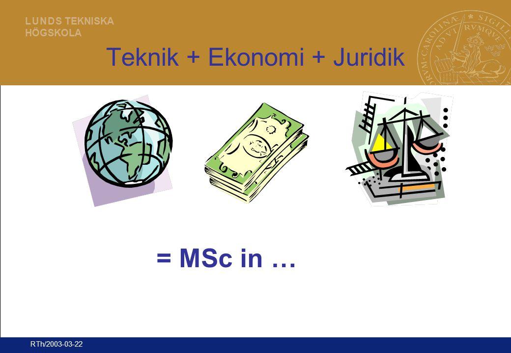9 L U N D S TEKNISKA HÖGSKOLA RTh/2003-03-22 Teknik + Ekonomi + Juridik = MSc in …