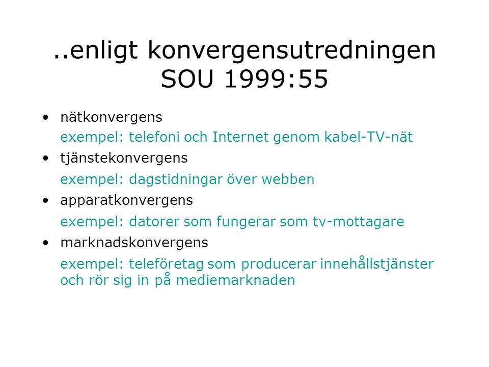 ..enligt konvergensutredningen SOU 1999:55 nätkonvergens exempel: telefoni och Internet genom kabel-TV-nät tjänstekonvergens exempel: dagstidningar över webben apparatkonvergens exempel: datorer som fungerar som tv-mottagare marknadskonvergens exempel: teleföretag som producerar innehållstjänster och rör sig in på mediemarknaden