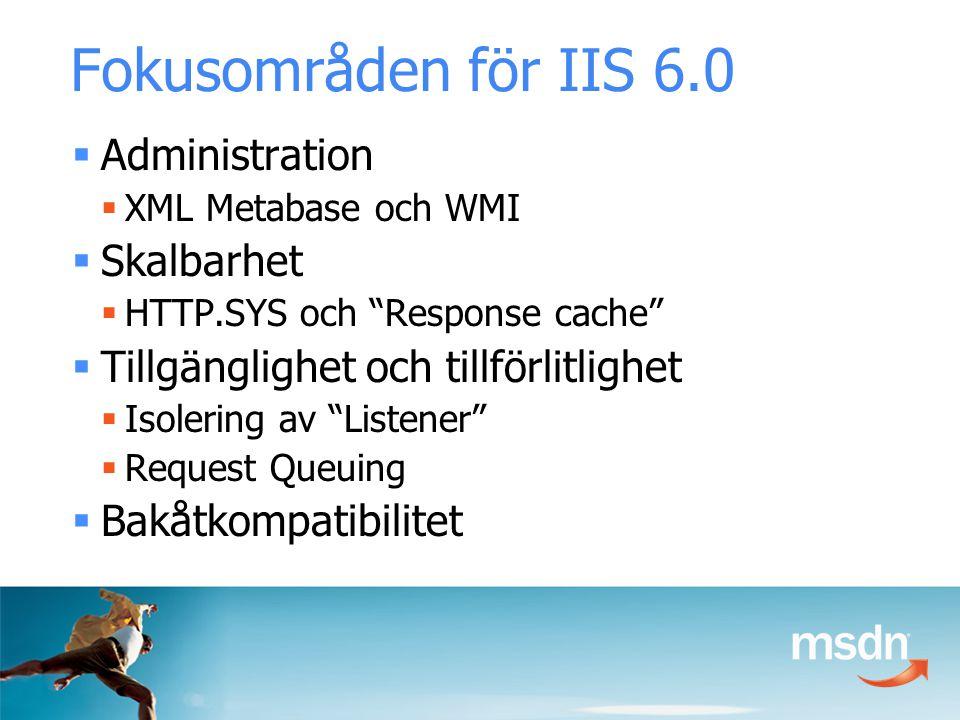  Administration  XML Metabase och WMI  Skalbarhet  HTTP.SYS och Response cache  Tillgänglighet och tillförlitlighet  Isolering av Listener  Request Queuing  Bakåtkompatibilitet Fokusområden för IIS 6.0