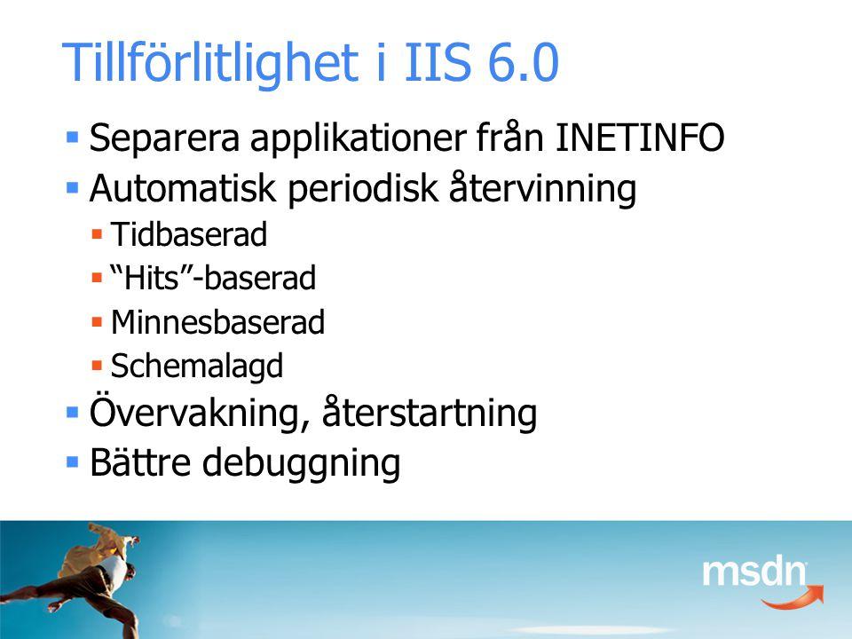 Tillförlitlighet i IIS 6.0  Separera applikationer från INETINFO  Automatisk periodisk återvinning  Tidbaserad  Hits -baserad  Minnesbaserad  Schemalagd  Övervakning, återstartning  Bättre debuggning