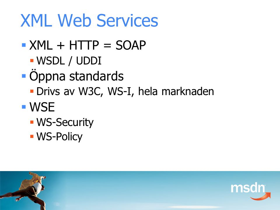 XML Web Services  XML + HTTP = SOAP  WSDL / UDDI  Öppna standards  Drivs av W3C, WS-I, hela marknaden  WSE  WS-Security  WS-Policy