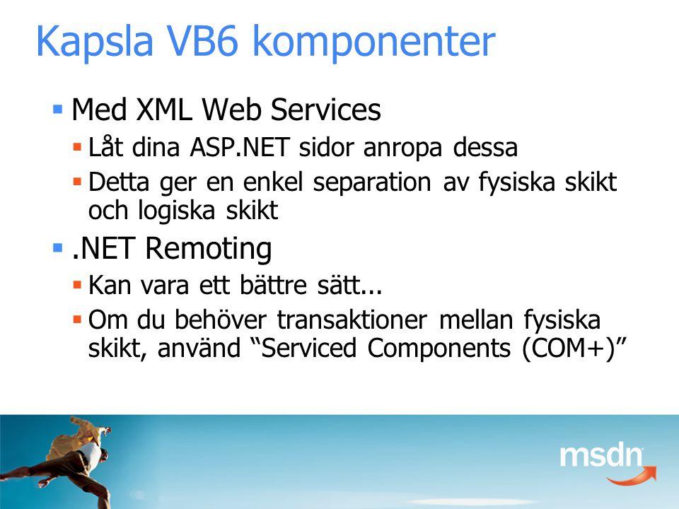 Kapsla VB6 komponenter  Med XML Web Services  Låt dina ASP.NET sidor anropa dessa  Detta ger en enkel separation av fysiska skikt och logiska skikt .NET Remoting  Kan vara ett bättre sätt...