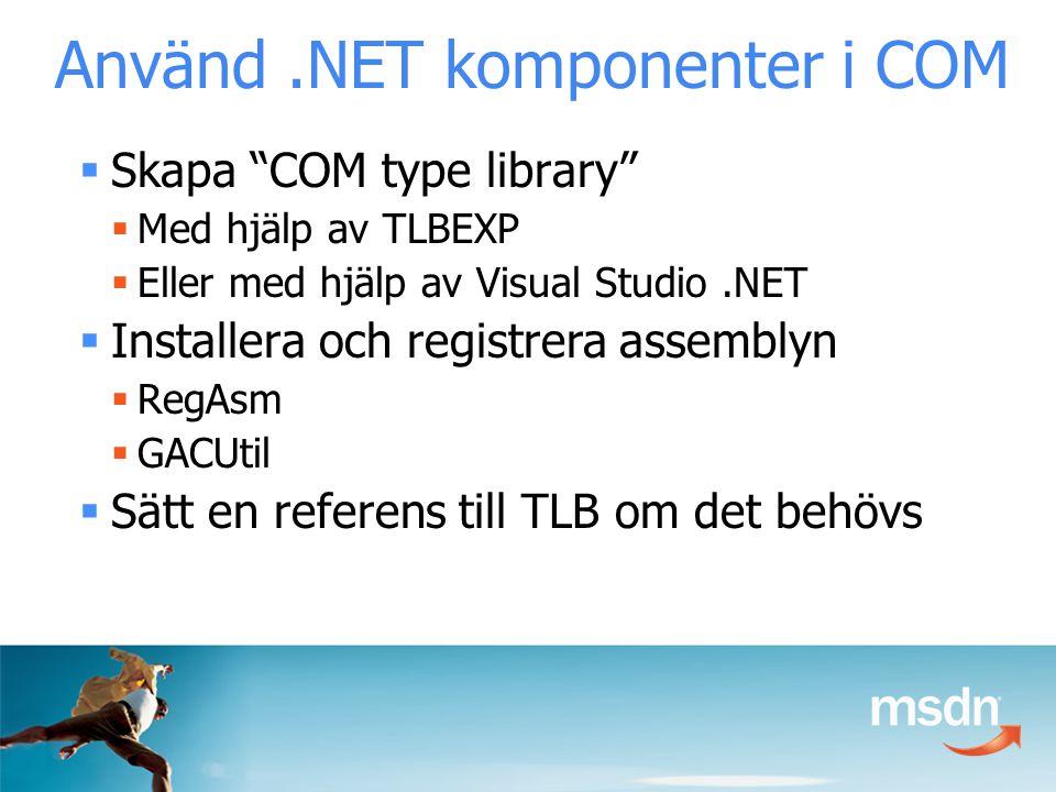 Använd.NET komponenter i COM  Skapa COM type library  Med hjälp av TLBEXP  Eller med hjälp av Visual Studio.NET  Installera och registrera assemblyn  RegAsm  GACUtil  Sätt en referens till TLB om det behövs