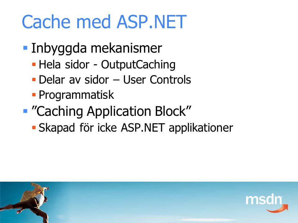 Cache med ASP.NET  Inbyggda mekanismer  Hela sidor - OutputCaching  Delar av sidor – User Controls  Programmatisk  Caching Application Block  Skapad för icke ASP.NET applikationer