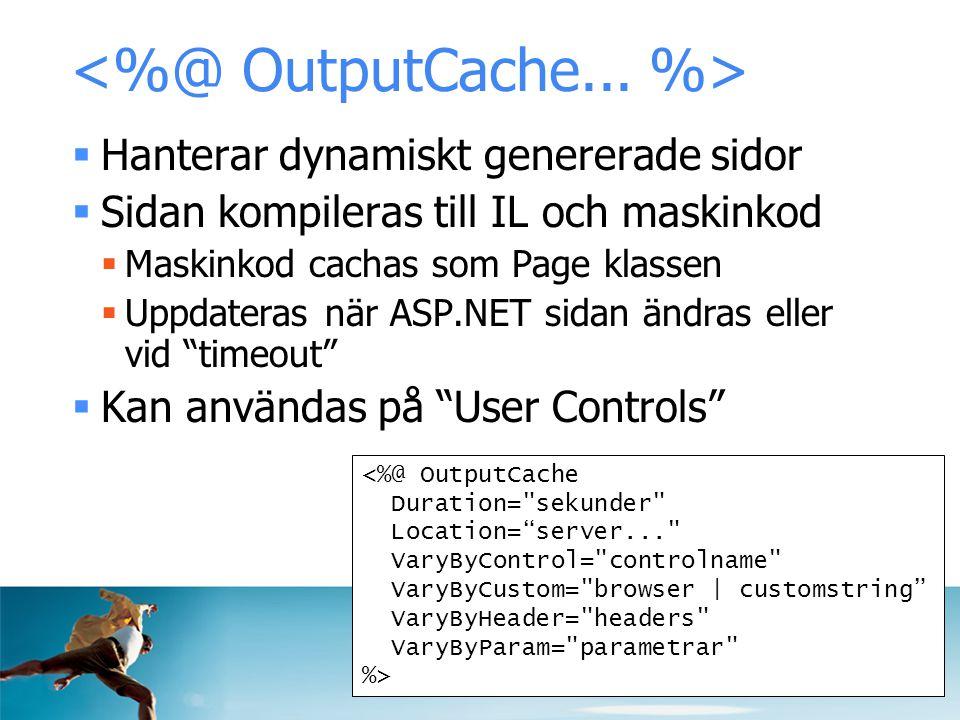  Hanterar dynamiskt genererade sidor  Sidan kompileras till IL och maskinkod  Maskinkod cachas som Page klassen  Uppdateras när ASP.NET sidan ändras eller vid timeout  Kan användas på User Controls <%@ OutputCache Duration= sekunder Location= server... VaryByControl= controlname VaryByCustom= browser | customstring VaryByHeader= headers VaryByParam= parametrar %>