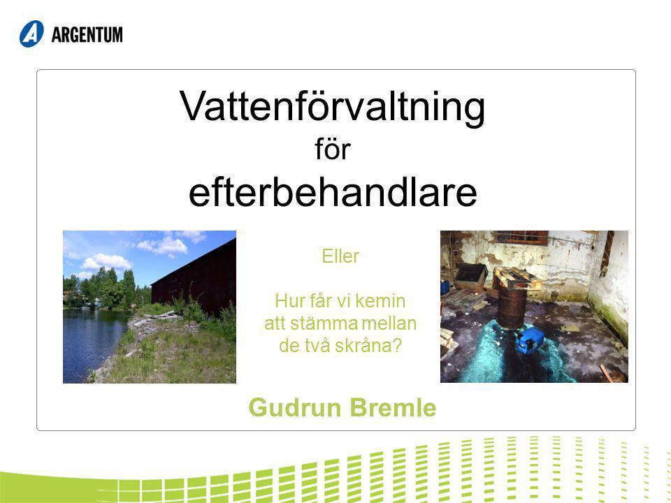 Vattenförvaltning för efterbehandlare Gudrun Bremle Eller Hur får vi kemin att stämma mellan de två skråna?