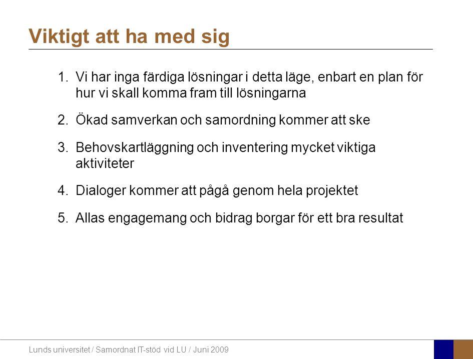 Lunds universitet / Samordnat IT-stöd vid LU / Juni 2009 Viktigt att ha med sig 1.Vi har inga färdiga lösningar i detta läge, enbart en plan för hur vi skall komma fram till lösningarna 2.Ökad samverkan och samordning kommer att ske 3.Behovskartläggning och inventering mycket viktiga aktiviteter 4.Dialoger kommer att pågå genom hela projektet 5.Allas engagemang och bidrag borgar för ett bra resultat