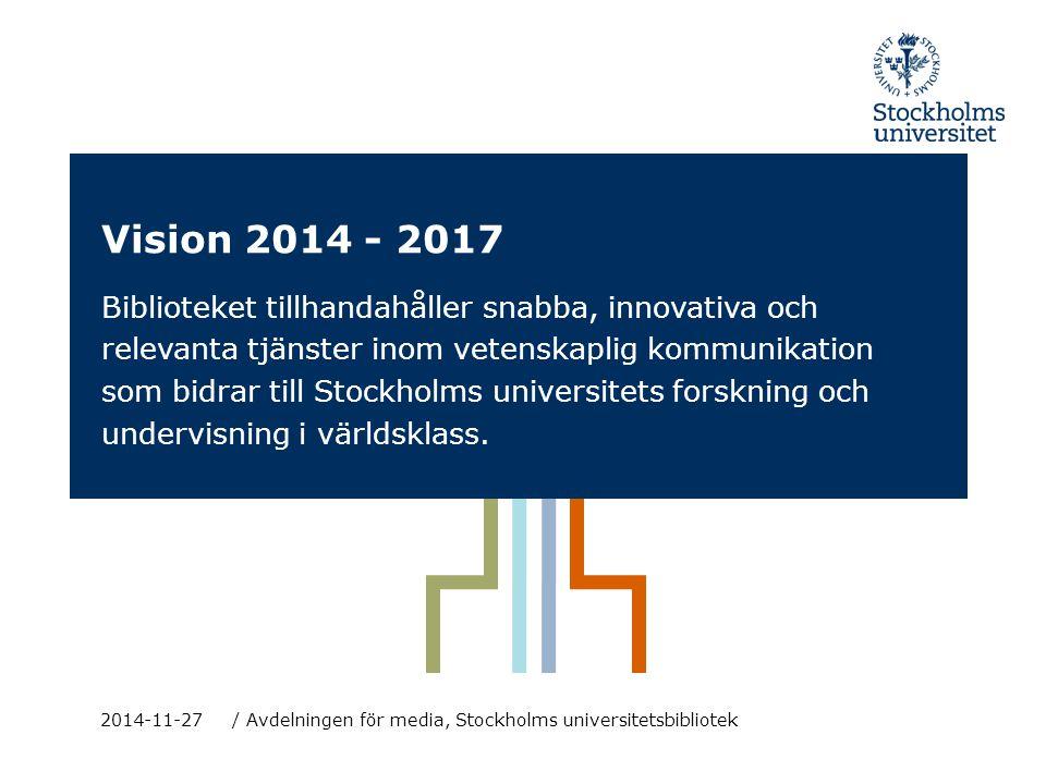 Vision 2014 - 2017 / Avdelningen för media, Stockholms universitetsbibliotek 2014-11-27 Biblioteket tillhandahåller snabba, innovativa och relevanta tjänster inom vetenskaplig kommunikation som bidrar till Stockholms universitets forskning och undervisning i världsklass.