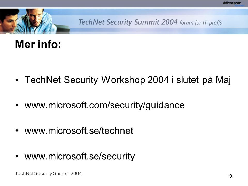 19. TechNet Security Summit 2004 Mer info: TechNet Security Workshop 2004 i slutet på Maj www.microsoft.com/security/guidance www.microsoft.se/technet