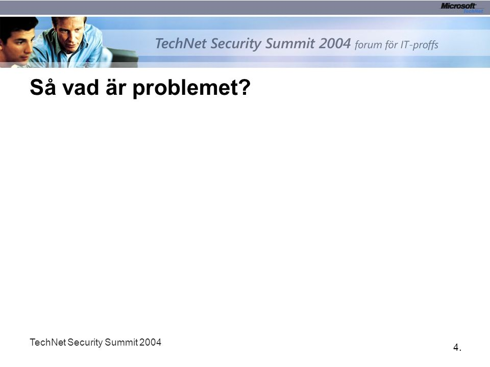 4.4. TechNet Security Summit 2004 Så vad är problemet