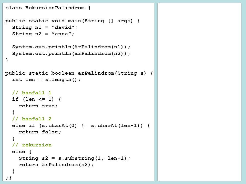 class RekursionPalindrom { public static void main(String [] args) { String n1 = david ; String n2 = anna ; System.out.println(ärPalindrom(n1)); System.out.println(ärPalindrom(n2)); } public static boolean ärPalindrom(String s) { int len = s.length(); // basfall 1 if (len <= 1) { return true; } // basfall 2 else if (s.charAt(0) != s.charAt(len-1)) { return false; } // rekursion else { String s2 = s.substring(1, len-1); return ärPalindrom(s2); } }}