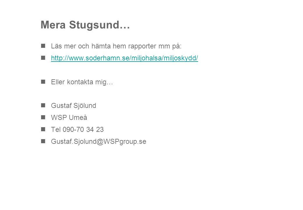 Mera Stugsund… Läs mer och hämta hem rapporter mm på: http://www.soderhamn.se/miljohalsa/miljoskydd/ Eller kontakta mig… Gustaf Sjölund WSP Umeå Tel 090-70 34 23 Gustaf.Sjolund@WSPgroup.se