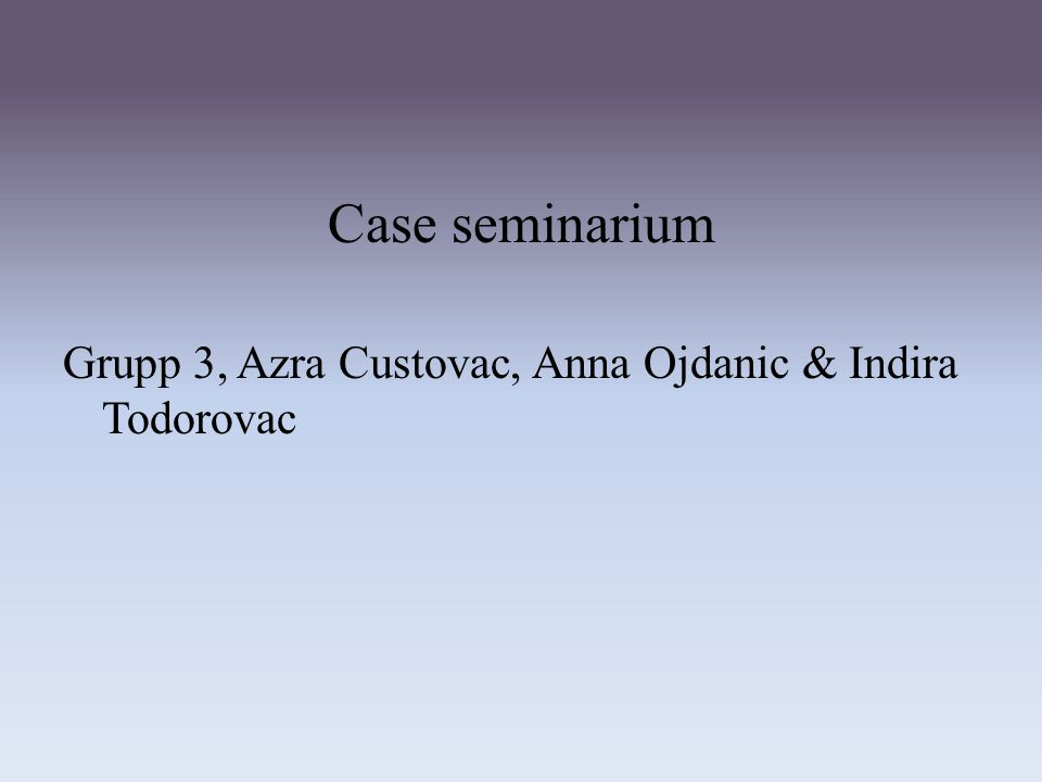 Case seminarium Grupp 3, Azra Custovac, Anna Ojdanic & Indira Todorovac