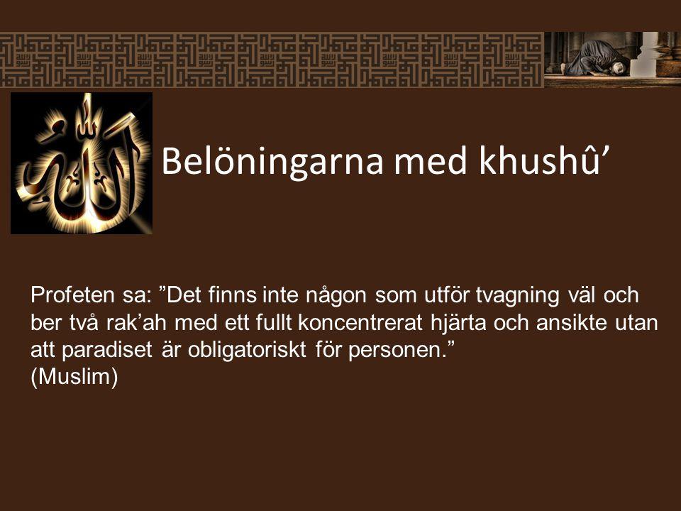 Belöningarna med khushû' Profeten sa: Det finns inte någon som utför tvagning väl och ber två rak'ah med ett fullt koncentrerat hjärta och ansikte utan att paradiset är obligatoriskt för personen. (Muslim)