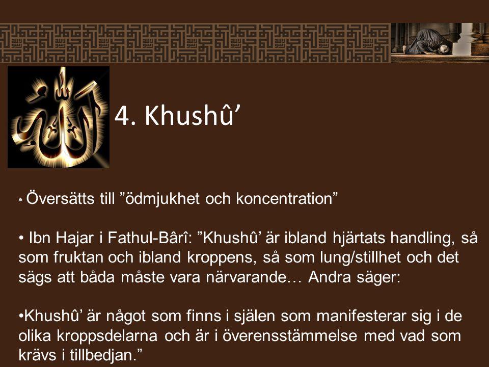 Översätts till ödmjukhet och koncentration Ibn Hajar i Fathul-Bârî: Khushû' är ibland hjärtats handling, så som fruktan och ibland kroppens, så som lung/stillhet och det sägs att båda måste vara närvarande… Andra säger: Khushû' är något som finns i själen som manifesterar sig i de olika kroppsdelarna och är i överensstämmelse med vad som krävs i tillbedjan. 4.