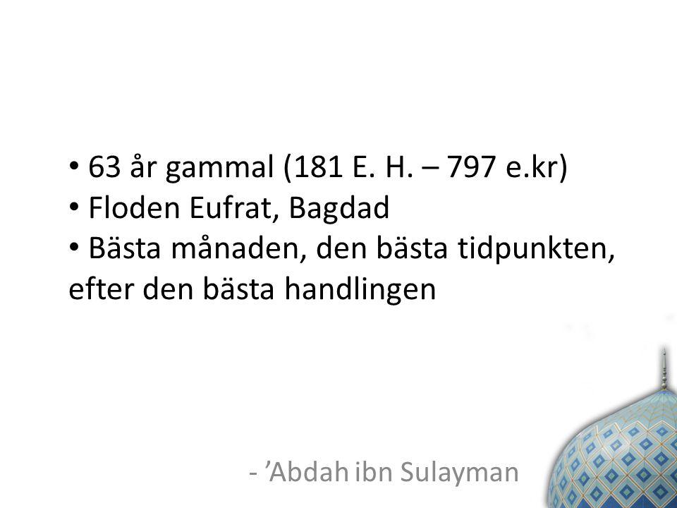 - 'Abdah ibn Sulayman 63 år gammal (181 E. H. – 797 e.kr) Floden Eufrat, Bagdad Bästa månaden, den bästa tidpunkten, efter den bästa handlingen