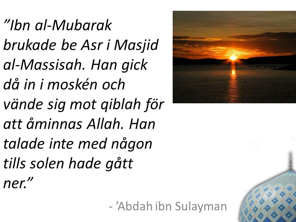 """""""Ibn al-Mubarak brukade be Asr i Masjid al-Massisah. Han gick då in i moskén och vände sig mot qiblah för att åminnas Allah. Han talade inte med någon"""
