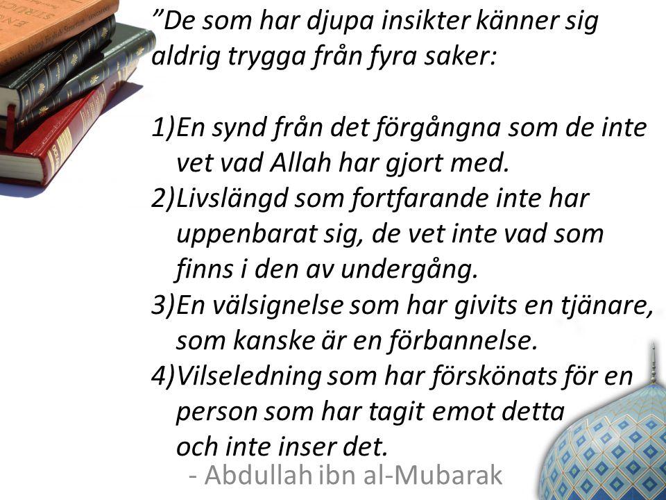 """- Abdullah ibn al-Mubarak """"De som har djupa insikter känner sig aldrig trygga från fyra saker: 1)En synd från det förgångna som de inte vet vad Allah"""