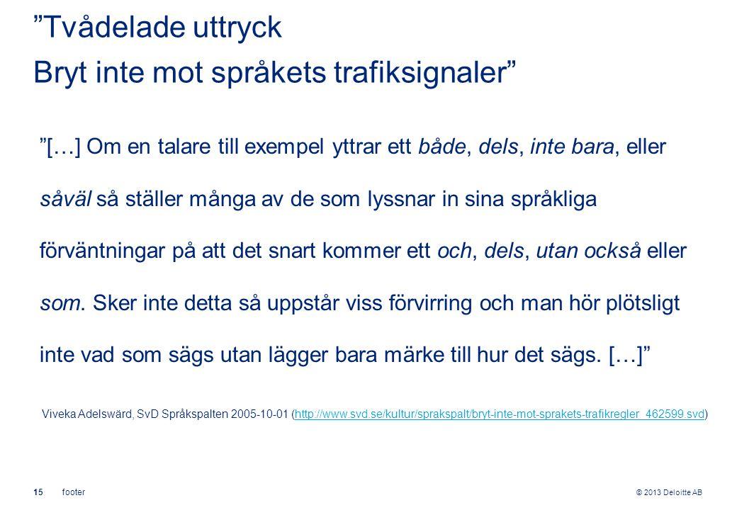© 2013 Deloitte AB 15footer Tvådelade uttryck Bryt inte mot språkets trafiksignaler […] Om en talare till exempel yttrar ett både, dels, inte bara, eller såväl så ställer många av de som lyssnar in sina språkliga förväntningar på att det snart kommer ett och, dels, utan också eller som.