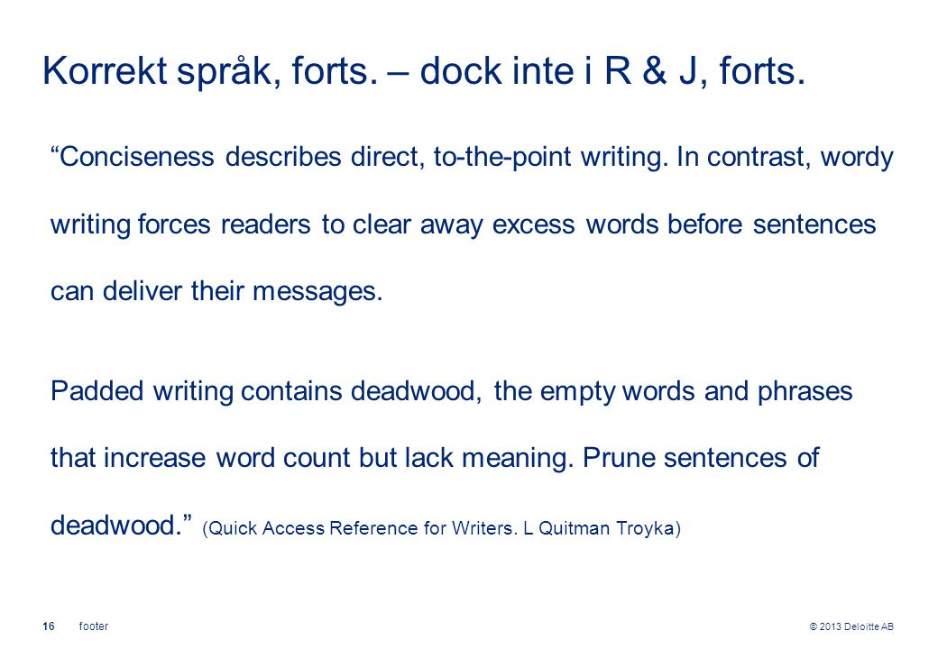 "© 2013 Deloitte AB 16footer Korrekt språk, forts. – dock inte i R & J, forts. ""Conciseness describes direct, to-the-point writing. In contrast, wordy"