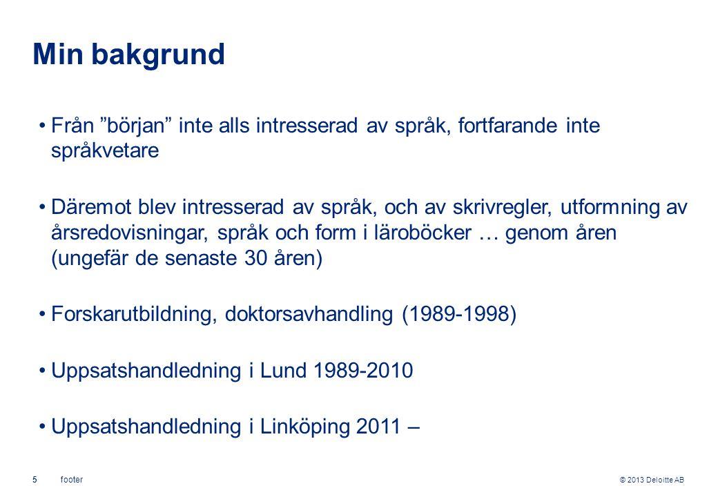 © 2013 Deloitte AB 5footer Min bakgrund Från början inte alls intresserad av språk, fortfarande inte språkvetare Däremot blev intresserad av språk, och av skrivregler, utformning av årsredovisningar, språk och form i läroböcker … genom åren (ungefär de senaste 30 åren) Forskarutbildning, doktorsavhandling (1989-1998) Uppsatshandledning i Lund 1989-2010 Uppsatshandledning i Linköping 2011 –