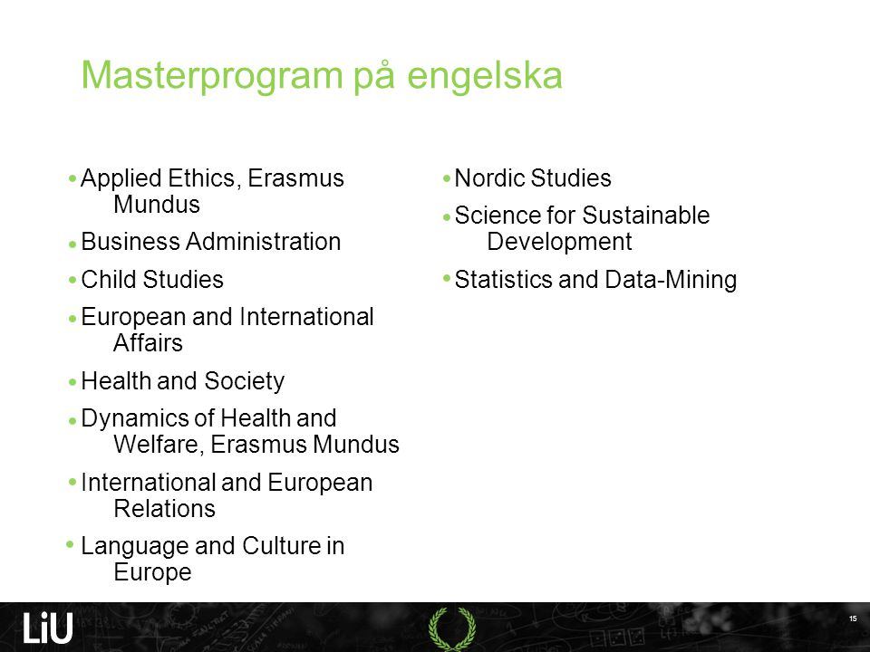 Masterprogram på engelska Applied Ethics, Erasmus Mundus Business Administration Child Studies European and International Affairs Health and Society Dynamics of Health and Welfare, Erasmus Mundus International and European Relations Language and Culture in Europe Nordic Studies Science for Sustainable Development Statistics and Data-Mining 15