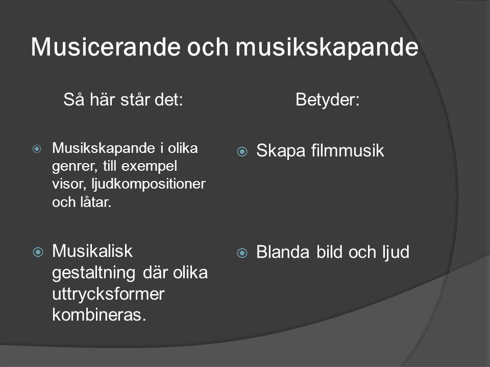Musicerande och musikskapande Så här står det:  Musikskapande i olika genrer, till exempel visor, ljudkompositioner och låtar.  Musikalisk gestaltni