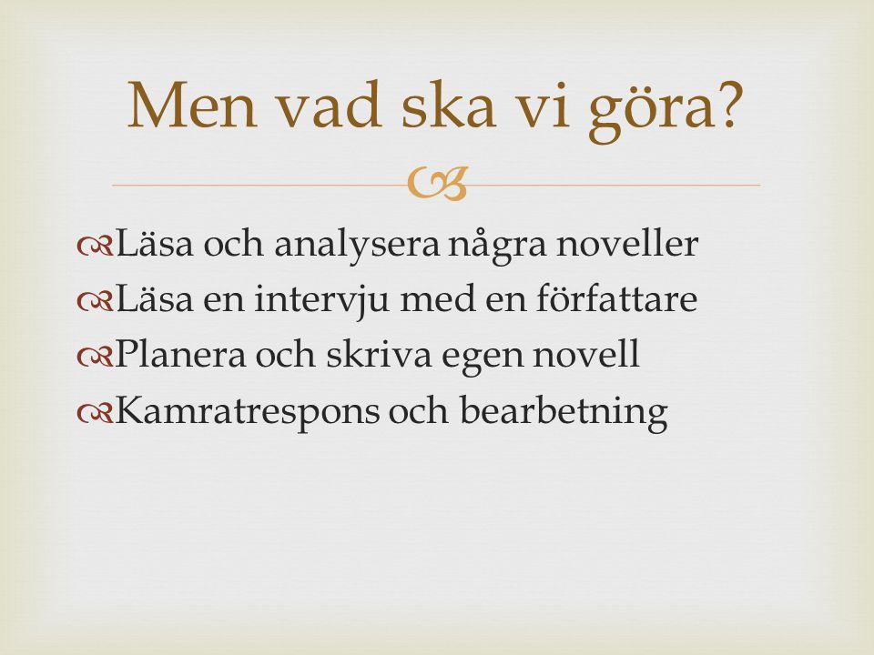   Läsa och analysera några noveller  Läsa en intervju med en författare  Planera och skriva egen novell  Kamratrespons och bearbetning Men vad ska vi göra?