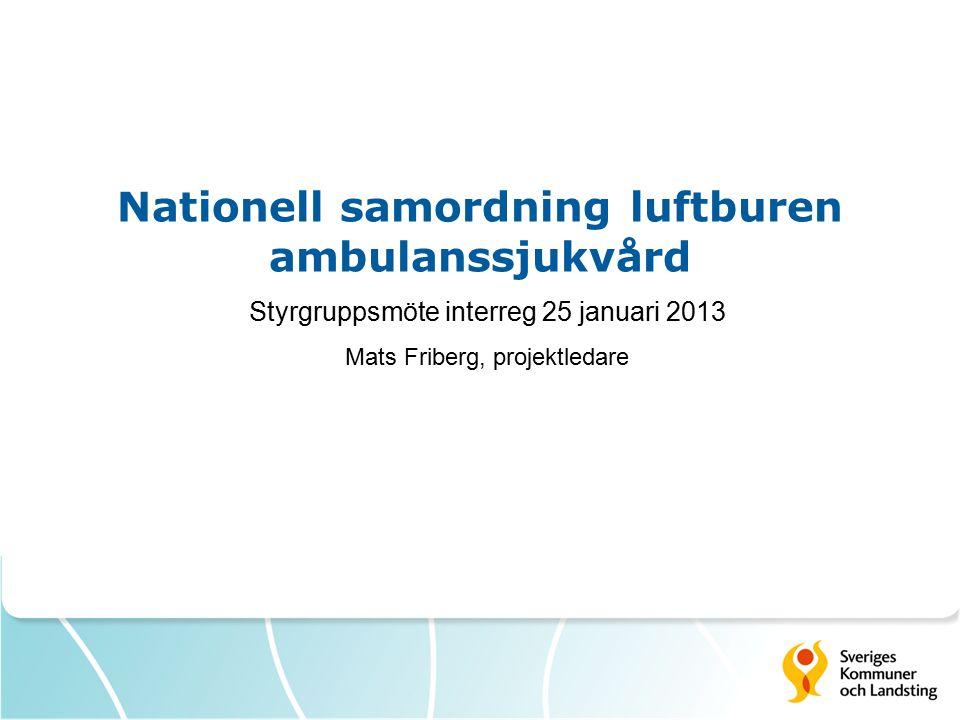Nationell samordning luftburen ambulanssjukvård Styrgruppsmöte interreg 25 januari 2013 Mats Friberg, projektledare