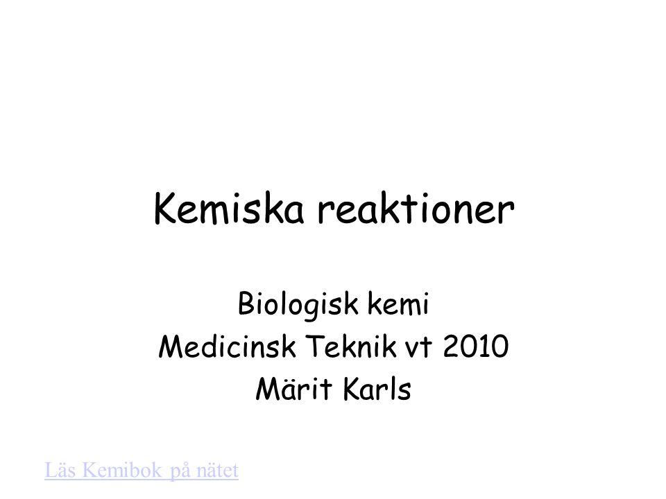 Kemiska reaktioner Biologisk kemi Medicinsk Teknik vt 2010 Märit Karls Läs Kemibok på nätet