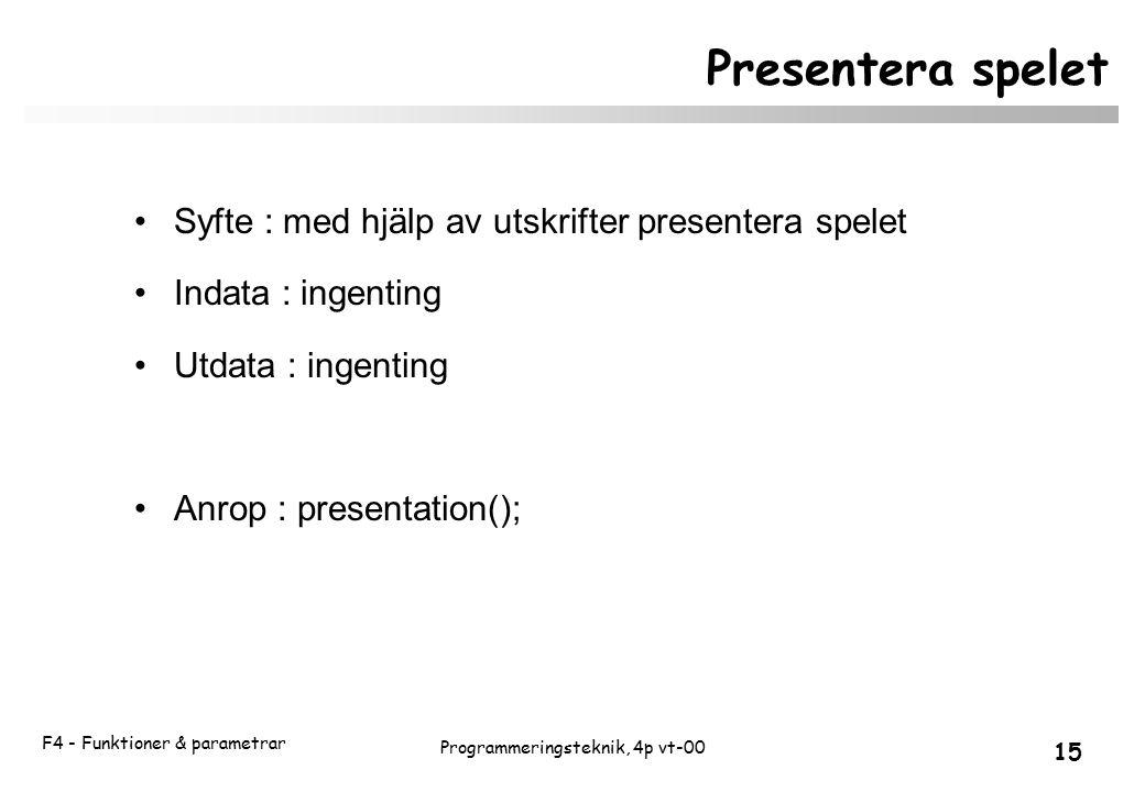 F4 - Funktioner & parametrar 15 Programmeringsteknik, 4p vt-00 Presentera spelet Syfte : med hjälp av utskrifter presentera spelet Indata : ingenting Utdata : ingenting Anrop : presentation();