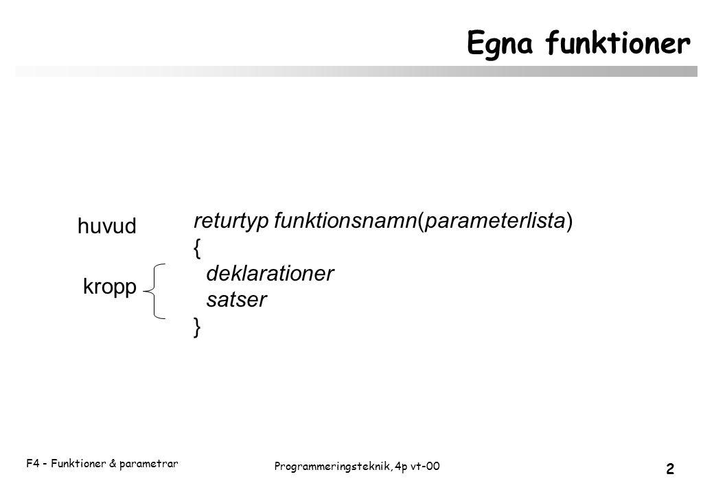 F4 - Funktioner & parametrar 2 Programmeringsteknik, 4p vt-00 Egna funktioner returtyp funktionsnamn(parameterlista) { deklarationer satser } kropp huvud