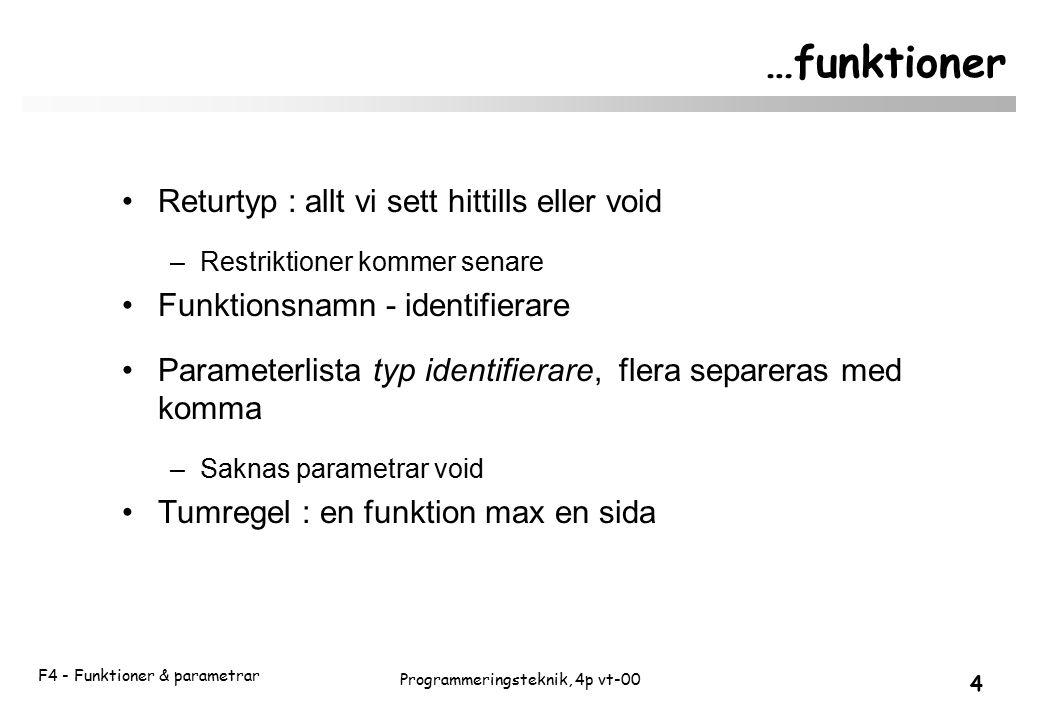 F4 - Funktioner & parametrar 4 Programmeringsteknik, 4p vt-00 …funktioner Returtyp : allt vi sett hittills eller void –Restriktioner kommer senare Funktionsnamn - identifierare Parameterlista typ identifierare, flera separeras med komma –Saknas parametrar void Tumregel : en funktion max en sida