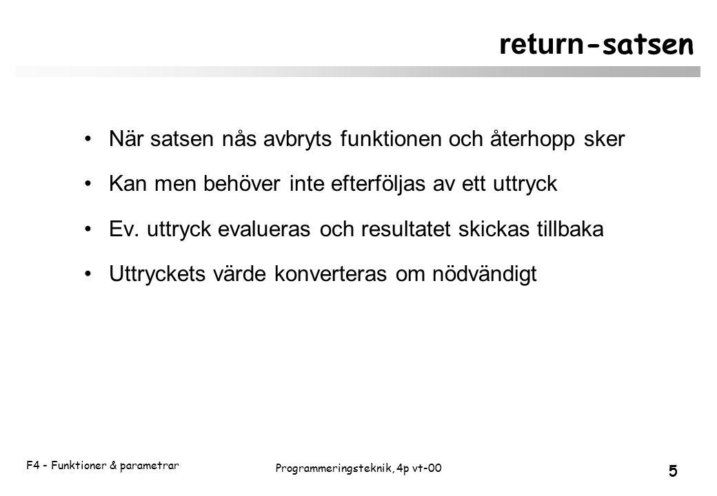 F4 - Funktioner & parametrar 5 Programmeringsteknik, 4p vt-00 return -satsen När satsen nås avbryts funktionen och återhopp sker Kan men behöver inte efterföljas av ett uttryck Ev.