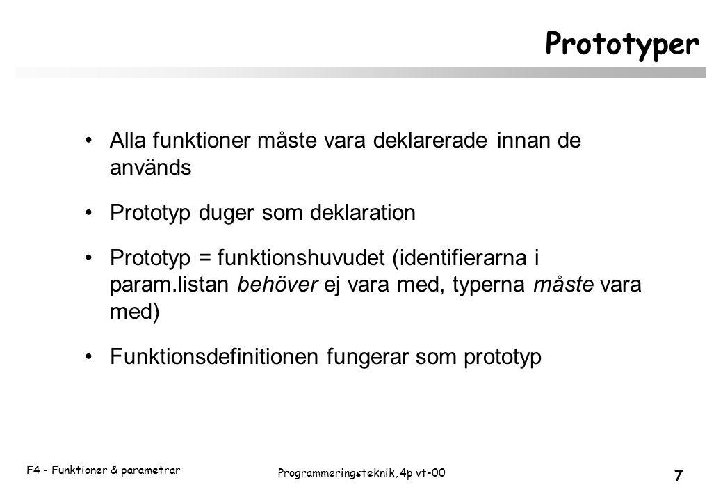 F4 - Funktioner & parametrar 7 Programmeringsteknik, 4p vt-00 Prototyper Alla funktioner måste vara deklarerade innan de används Prototyp duger som deklaration Prototyp = funktionshuvudet (identifierarna i param.listan behöver ej vara med, typerna måste vara med) Funktionsdefinitionen fungerar som prototyp