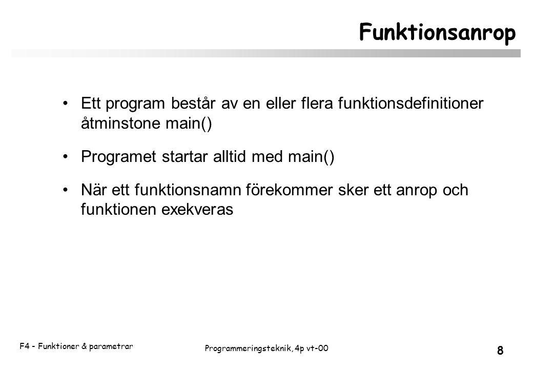 F4 - Funktioner & parametrar 8 Programmeringsteknik, 4p vt-00 Funktionsanrop Ett program består av en eller flera funktionsdefinitioner åtminstone main() Programet startar alltid med main() När ett funktionsnamn förekommer sker ett anrop och funktionen exekveras