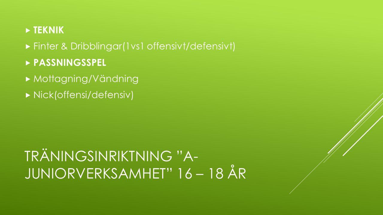 """TRÄNINGSINRIKTNING """"A- JUNIORVERKSAMHET"""" 16 – 18 ÅR  TEKNIK  Finter & Dribblingar(1vs1 offensivt/defensivt)  PASSNINGSSPEL  Mottagning/Vändning """