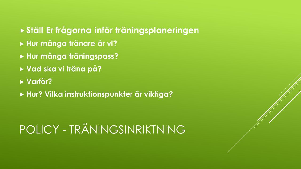POLICY - TRÄNINGSINRIKTNING  Ställ Er frågorna inför träningsplaneringen  Hur många tränare är vi?  Hur många träningspass?  Vad ska vi träna på?