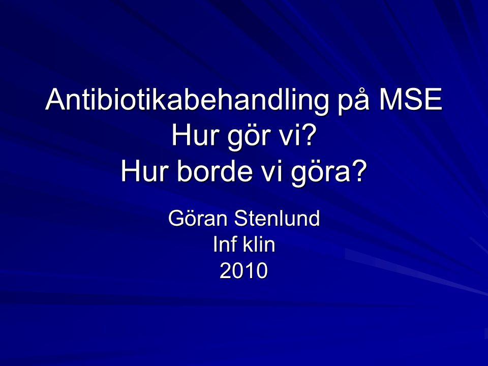 Antibiotikabehandling på MSE Hur gör vi? Hur borde vi göra? Göran Stenlund Inf klin 2010