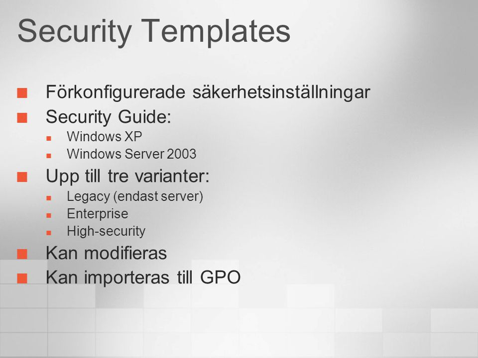 Security Templates Förkonfigurerade säkerhetsinställningar Security Guide: Windows XP Windows Server 2003 Upp till tre varianter: Legacy (endast server) Enterprise High-security Kan modifieras Kan importeras till GPO